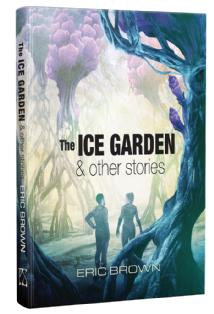 The Ice Garden & Other Stories [hardcover] by Eric Brown